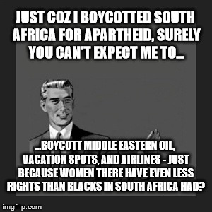 Kill Yourself Guy Meme | JUST COZ I BOYCOTTED SOUTH AFRICA FOR APARTHEID, SURELY YOU CAN'T EXPECT ME TO... ...BOYCOTT MIDDLE EASTERN OIL, VACATION SPOTS, AND AIRLINE | image tagged in memes,kill yourself guy | made w/ Imgflip meme maker