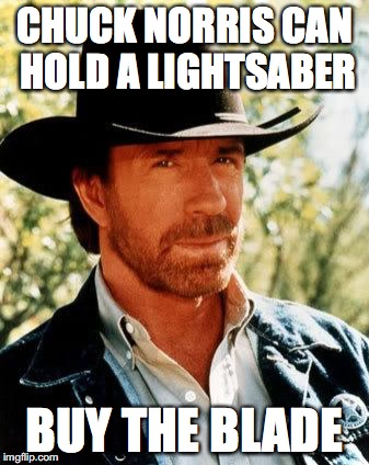 Chuck Norris | CHUCK NORRIS CAN HOLD A LIGHTSABER BUY THE BLADE | image tagged in chuck norris | made w/ Imgflip meme maker