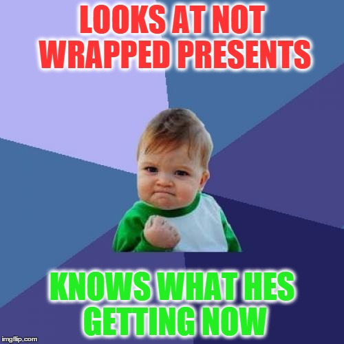 Success Kid | LOOKS AT NOT WRAPPED PRESENTS KNOWS WHAT HES GETTING NOW | image tagged in memes,success kid | made w/ Imgflip meme maker