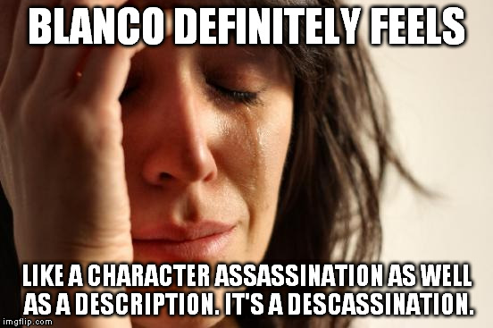 First World Problems Meme | BLANCO DEFINITELY FEELS LIKE A CHARACTER ASSASSINATION AS WELL AS A DESCRIPTION. IT'S A DESCASSINATION. | image tagged in memes,first world problems | made w/ Imgflip meme maker