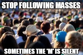 Don't Follow Others! | STOP FOLLOWING MASSES SOMETIMES THE 'M' IS SILENT | image tagged in followers,funny,sarcastic,clever,people,everyone | made w/ Imgflip meme maker