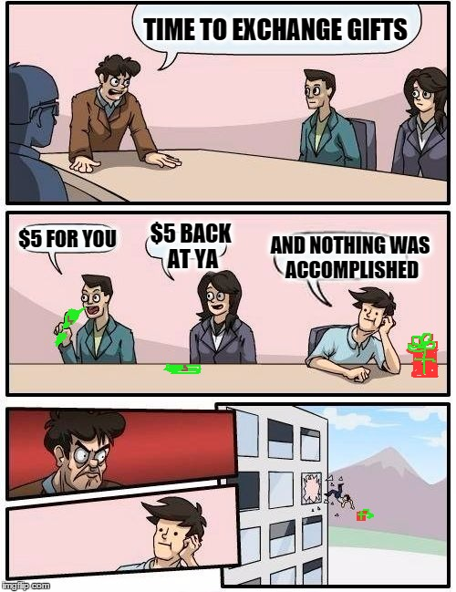 Boardroom Meeting Gift Exchange | TIME TO EXCHANGE GIFTS $5 FOR YOU $5 BACK AT YA AND NOTHING WAS ACCOMPLISHED | image tagged in memes,boardroom meeting suggestion,cash,gift exchange,nothing was accomplished,out the window | made w/ Imgflip meme maker
