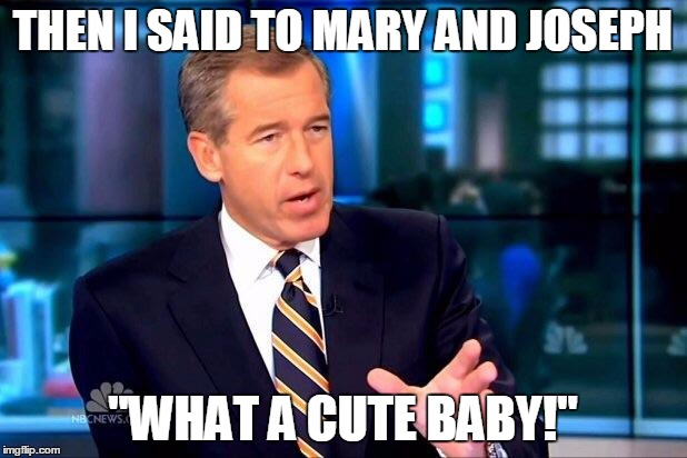 "Brian Williams Was There 2 Meme | THEN I SAID TO MARY AND JOSEPH ""WHAT A CUTE BABY!"" 