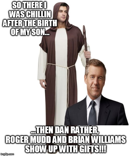 SO THERE I WAS CHILLIN AFTER THE BIRTH OF MY SON... ...THEN DAN RATHER, ROGER MUDD AND BRIAN WILLIAMS SHOW UP WITH GIFTS!!! | made w/ Imgflip meme maker