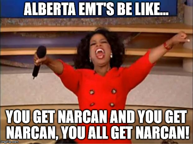 Oprah You Get A Meme | ALBERTA EMT'S BE LIKE... YOU GET NARCAN AND YOU GET NARCAN, YOU ALL GET NARCAN! | image tagged in memes,oprah you get a | made w/ Imgflip meme maker