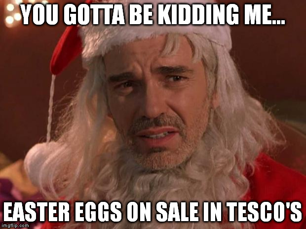 Bad Santa | YOU GOTTA BE KIDDING ME... EASTER EGGS ON SALE IN TESCO'S | image tagged in bad santa | made w/ Imgflip meme maker