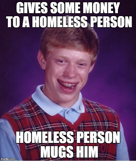 Bad Luck Brian Meme | GIVES SOME MONEY TO A HOMELESS PERSON HOMELESS PERSON MUGS HIM | image tagged in memes,bad luck brian | made w/ Imgflip meme maker