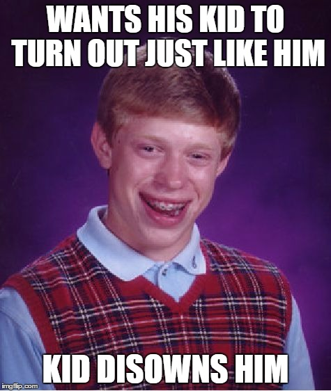 Bad Luck Brian Meme | WANTS HIS KID TO TURN OUT JUST LIKE HIM KID DISOWNS HIM | image tagged in memes,bad luck brian | made w/ Imgflip meme maker