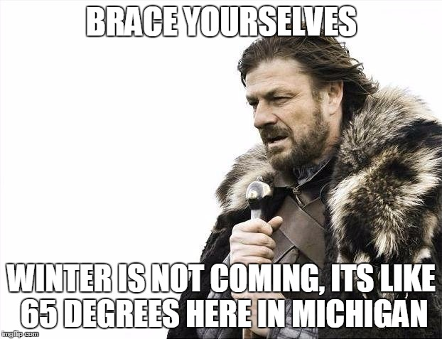 Brace Yourselves X is Coming Meme | BRACE YOURSELVES WINTER IS NOT COMING, ITS LIKE 65 DEGREES HERE IN MICHIGAN | image tagged in memes,brace yourselves x is coming | made w/ Imgflip meme maker
