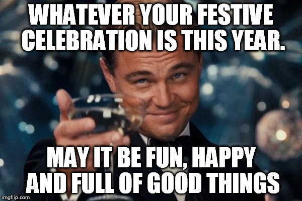 Merry Christmas | WHATEVER YOUR FESTIVE CELEBRATION IS THIS YEAR. MAY IT BE FUN, HAPPY AND FULL OF GOOD THINGS | image tagged in memes,leonardo dicaprio cheers,christmas,hanukkah,festive | made w/ Imgflip meme maker