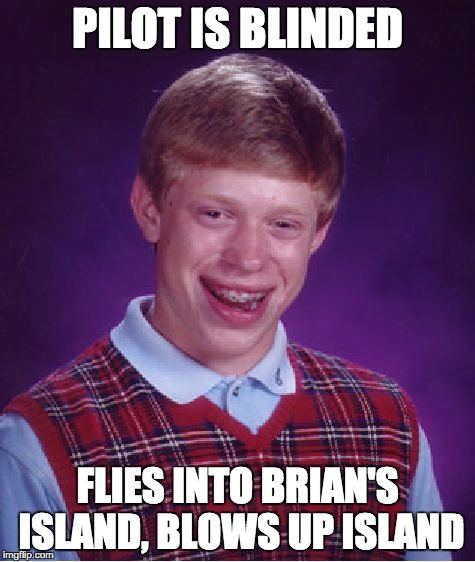 Bad Luck Brian Meme | PILOT IS BLINDED FLIES INTO BRIAN'S ISLAND, BLOWS UP ISLAND | image tagged in memes,bad luck brian | made w/ Imgflip meme maker