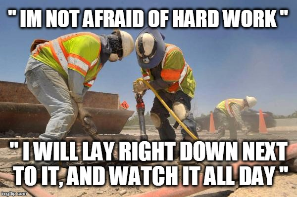 "construction wokers asshole | "" IM NOT AFRAID OF HARD WORK "" "" I WILL LAY RIGHT DOWN NEXT TO IT, AND WATCH IT ALL DAY "" 