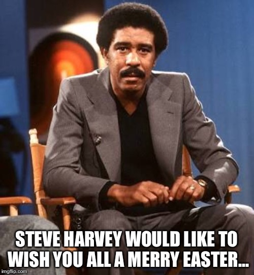 STEVE HARVEY WOULD LIKE TO WISH YOU ALL A MERRY EASTER... | image tagged in steve harvey,richard pryor | made w/ Imgflip meme maker