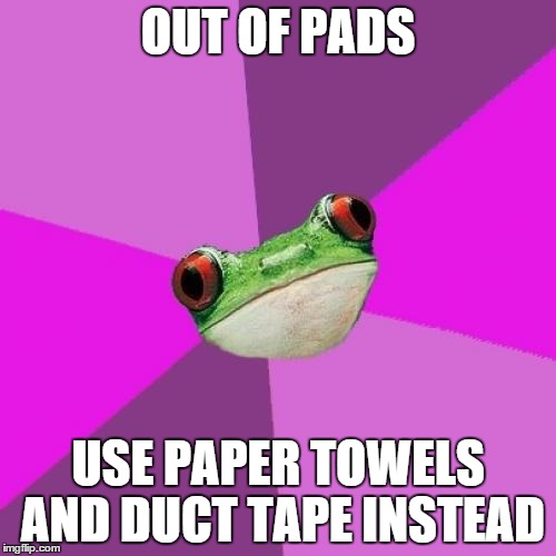 Foul Bachelorette Frog | OUT OF PADS USE PAPER TOWELS AND DUCT TAPE INSTEAD | image tagged in memes,foul bachelorette frog,AdviceAnimals | made w/ Imgflip meme maker