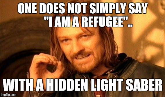 "One Does Not Simply Meme | ONE DOES NOT SIMPLY SAY     ""I AM A REFUGEE"".. WITH A HIDDEN LIGHT SABER 