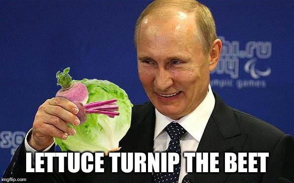 Putin with Lettuce, Turnip and a Beet | LETTUCE TURNIP THE BEET | image tagged in putin with lettuce, turnip and a beet | made w/ Imgflip meme maker