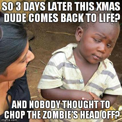Xmas zombie guy | SO 3 DAYS LATER THIS XMAS DUDE COMES BACK TO LIFE? AND NOBODY THOUGHT TO CHOP THE ZOMBIE'S HEAD OFF? | image tagged in memes,third world skeptical kid,christmas,zombie | made w/ Imgflip meme maker
