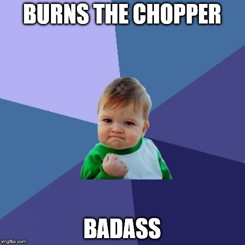 Success Kid Meme | BURNS THE CHOPPER BADASS | image tagged in memes,success kid | made w/ Imgflip meme maker