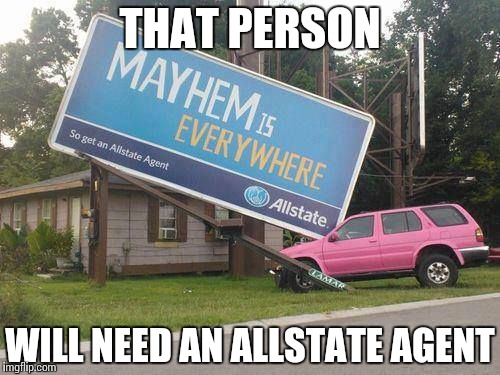 THAT PERSON WILL NEED AN ALLSTATE AGENT | image tagged in car,sign,memes,funny | made w/ Imgflip meme maker