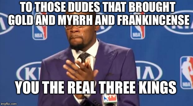 You The Real MVP Meme | TO THOSE DUDES THAT BROUGHT GOLD AND MYRRH AND FRANKINCENSE YOU THE REAL THREE KINGS | image tagged in memes,you the real mvp | made w/ Imgflip meme maker