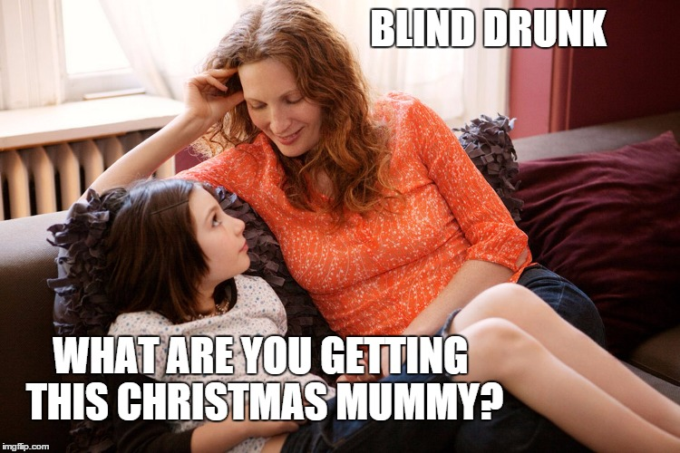 Mum and daughter | BLIND DRUNK WHAT ARE YOU GETTING THIS CHRISTMAS MUMMY? | image tagged in christmas,mom,daughter,drunk,mummy | made w/ Imgflip meme maker
