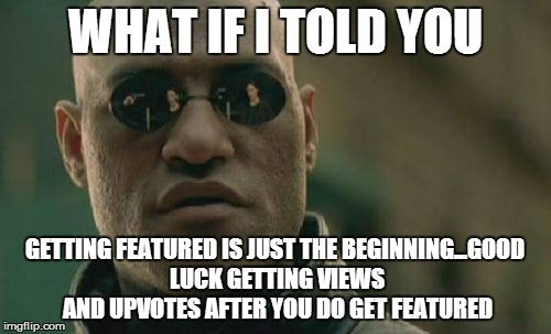 Matrix Morpheus Meme | WHAT IF I TOLD YOU GETTING FEATURED IS JUST THE BEGINNING...GOOD LUCK GETTING VIEWS AND UPVOTES AFTER YOU DO GET FEATURED | image tagged in memes,matrix morpheus | made w/ Imgflip meme maker
