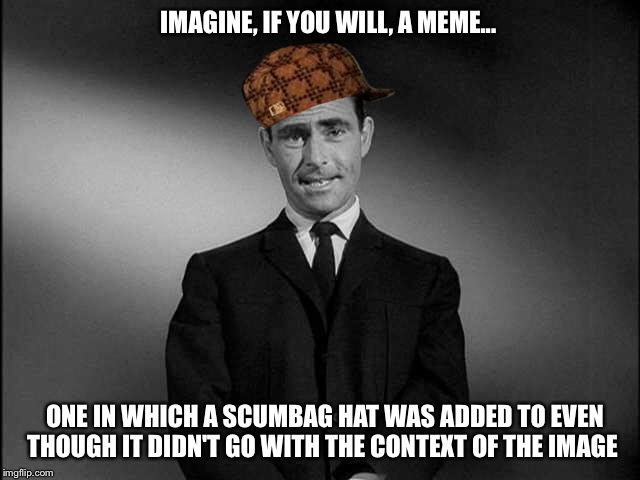 IMAGINE, IF YOU WILL, A MEME... ONE IN WHICH A SCUMBAG HAT WAS ADDED TO EVEN THOUGH IT DIDN'T GO WITH THE CONTEXT OF THE IMAGE | image tagged in twilight zone,scumbag hat,imagine,meme,scumbag | made w/ Imgflip meme maker