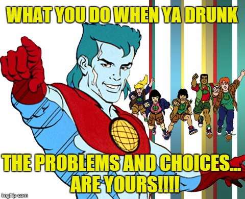 Captain Planet Adverts Drunkateers | WHAT YOU DO WHEN YA DRUNK THE PROBLEMS AND CHOICES...  ARE YOURS!!!! | image tagged in captain planet,original meme,nsfw,80s,classic,drunk | made w/ Imgflip meme maker