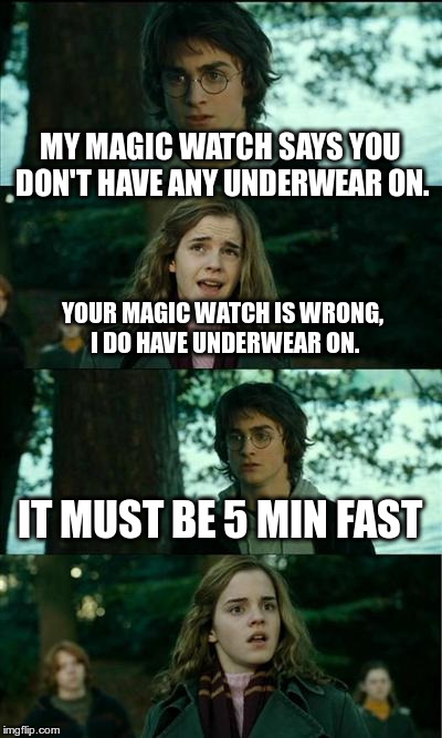 Horny Harry Meme | MY MAGIC WATCH SAYS YOU DON'T HAVE ANY UNDERWEAR ON. YOUR MAGIC WATCH IS WRONG, I DO HAVE UNDERWEAR ON. IT MUST BE 5 MIN FAST | image tagged in memes,horny harry | made w/ Imgflip meme maker