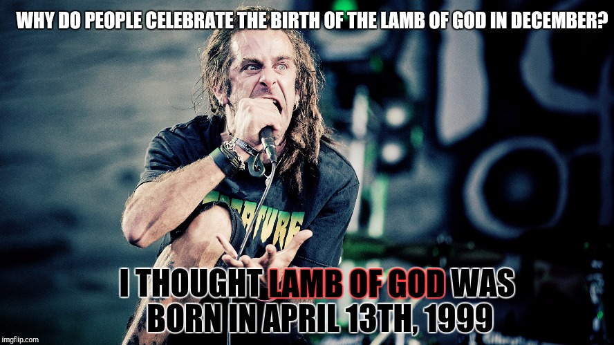 I Was Told Today Was When The Lamb Of God Was Born Imgflip