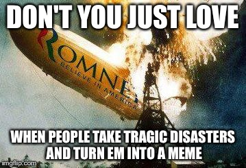 Romneys Hindenberg | DON'T YOU JUST LOVE WHEN PEOPLE TAKE TRAGIC DISASTERS AND TURN EM INTO A MEME | image tagged in memes,romneys hindenberg | made w/ Imgflip meme maker