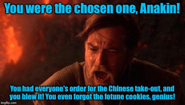 You Were The Chosen One (Star Wars) | You were the chosen one, Anakin! You had everyone's order for the Chinese take-out, and you blew it! You even forgot the fotune cookies, gen | image tagged in memes,you were the chosen one star wars | made w/ Imgflip meme maker