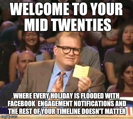Drew Carey | WELCOME TO YOUR MID TWENTIES WHERE EVERY HOLIDAY IS FLOODED WITH FACEBOOK  ENGAGEMENT NOTIFICATIONS AND THE REST OF YOUR TIMELINE DOESN'T MA | image tagged in drew carey | made w/ Imgflip meme maker