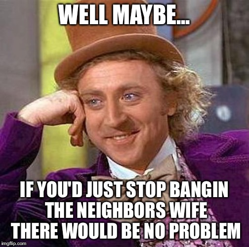 Creepy Condescending Wonka Meme | WELL MAYBE... IF YOU'D JUST STOP BANGIN THE NEIGHBORS WIFE THERE WOULD BE NO PROBLEM | image tagged in memes,creepy condescending wonka | made w/ Imgflip meme maker