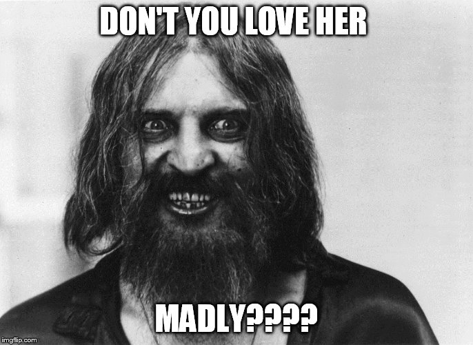 DON'T YOU LOVE HER MADLY???? | made w/ Imgflip meme maker