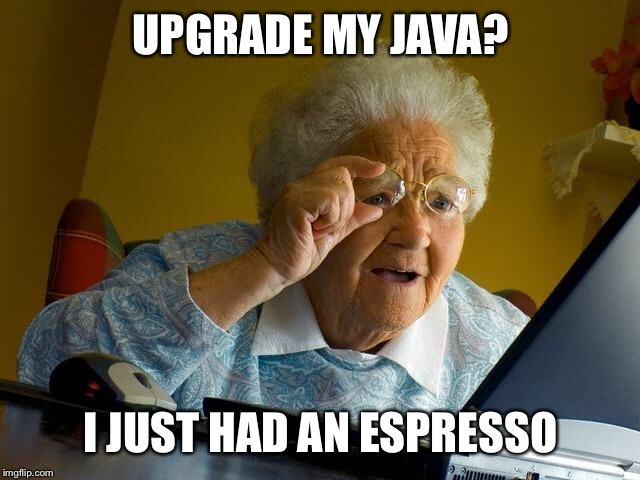 Grandma Finds The Internet Meme | UPGRADE MY JAVA? I JUST HAD AN ESPRESSO | image tagged in memes,grandma finds the internet,javascript,coffee | made w/ Imgflip meme maker