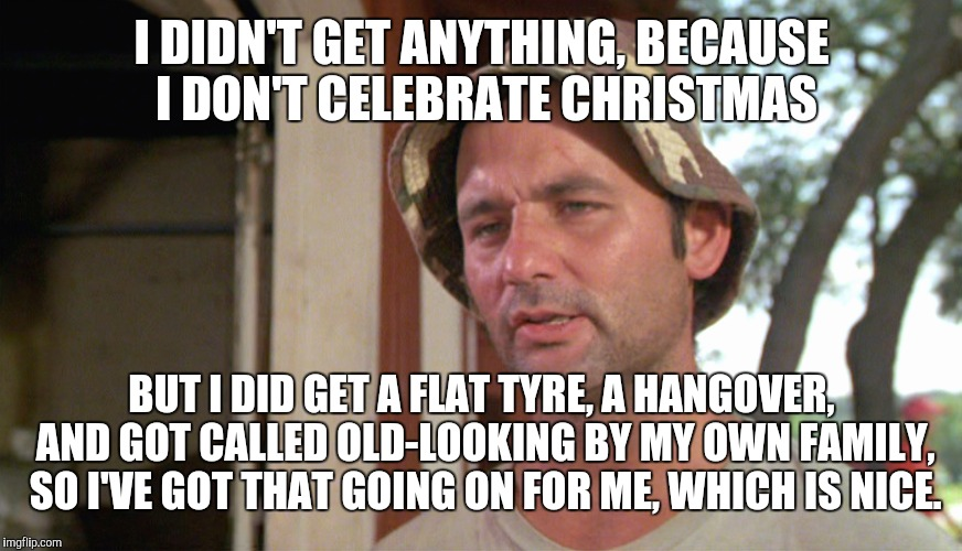I DIDN'T GET ANYTHING, BECAUSE I DON'T CELEBRATE CHRISTMAS BUT I DID GET A FLAT TYRE, A HANGOVER, AND GOT CALLED OLD-LOOKING BY MY OWN FAMIL | made w/ Imgflip meme maker