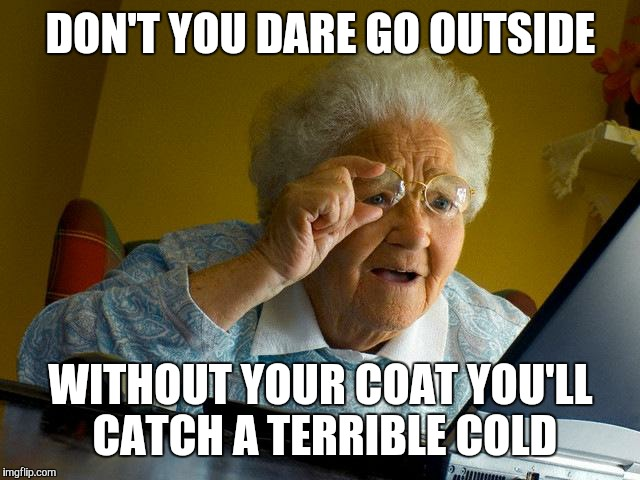 Grandma Finds The Internet Meme | DON'T YOU DARE GO OUTSIDE WITHOUT YOUR COAT YOU'LL CATCH A TERRIBLE COLD | image tagged in memes,grandma finds the internet | made w/ Imgflip meme maker