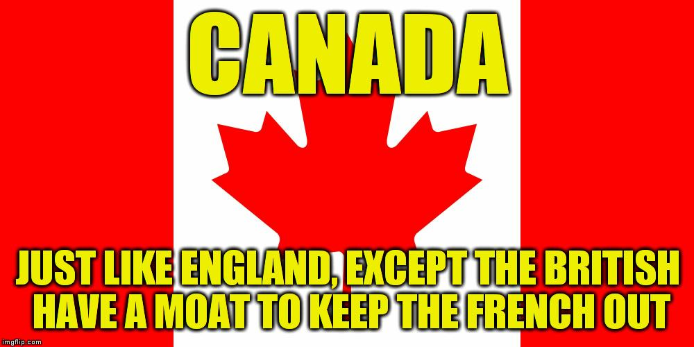 Canada is just like England | CANADA JUST LIKE ENGLAND, EXCEPT THE BRITISH HAVE A MOAT TO KEEP THE FRENCH OUT | image tagged in memes,canadian flag,canada | made w/ Imgflip meme maker