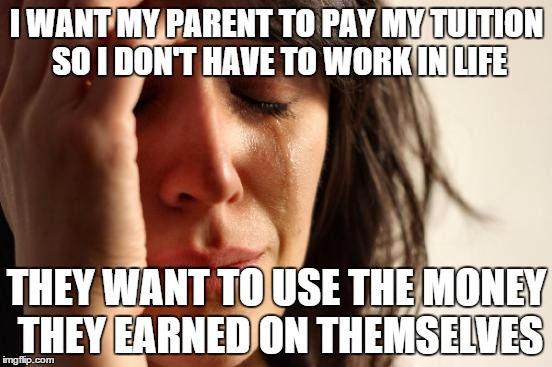 First World Problems Meme | I WANT MY PARENT TO PAY MY TUITION SO I DON'T HAVE TO WORK IN LIFE THEY WANT TO USE THE MONEY THEY EARNED ON THEMSELVES | image tagged in memes,first world problems,AdviceAnimals | made w/ Imgflip meme maker