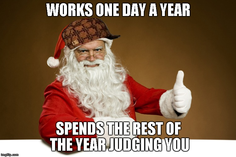 Lets here is for good ole Saint Nick. | WORKS ONE DAY A YEAR SPENDS THE REST OF THE YEAR JUDGING YOU | image tagged in scumbag santa,santa claus,christmas,memes,funny | made w/ Imgflip meme maker