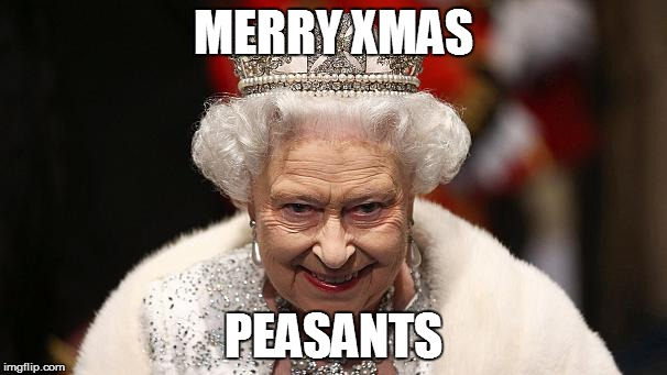 the queen | MERRY XMAS PEASANTS | image tagged in the queen | made w/ Imgflip meme maker