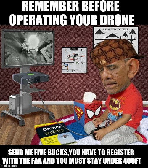 REMEMBER BEFORE OPERATING YOUR DRONE SEND ME FIVE BUCKSYOU HAVE