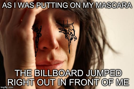 First World Problems Meme | AS I WAS PUTTING ON MY MASCARA THE BILLBOARD JUMPED RIGHT OUT IN FRONT OF ME | image tagged in memes,first world problems | made w/ Imgflip meme maker