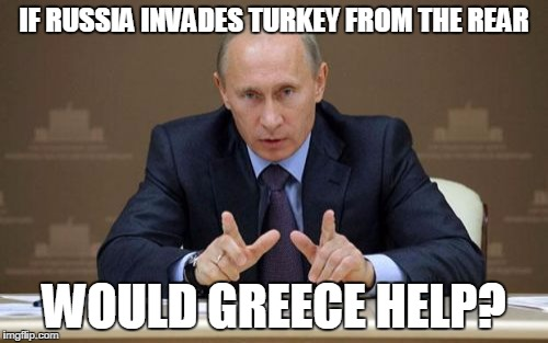 Vladimir Putin Meme | IF RUSSIA INVADES TURKEY FROM THE REAR WOULD GREECE HELP? | image tagged in memes,vladimir putin | made w/ Imgflip meme maker