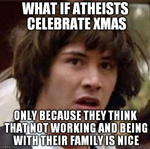 Conspiracy Keanu Meme | WHAT IF ATHEISTS CELEBRATE XMAS ONLY BECAUSE THEY THINK THAT NOT WORKING AND BEING WITH THEIR FAMILY IS NICE | image tagged in memes,conspiracy keanu | made w/ Imgflip meme maker