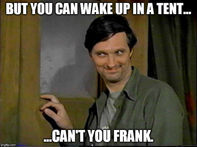 BUT YOU CAN WAKE UP IN A TENT... ...CAN'T YOU FRANK. | made w/ Imgflip meme maker