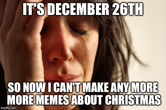 First World Problems Meme | IT'S DECEMBER 26TH SO NOW I CAN'T MAKE ANY MORE MORE MEMES ABOUT CHRISTMAS | image tagged in memes,first world problems | made w/ Imgflip meme maker