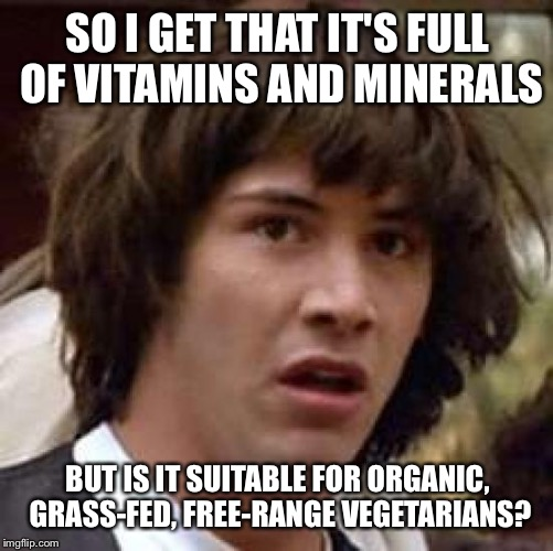 Conspiracy Keanu Meme | SO I GET THAT IT'S FULL OF VITAMINS AND MINERALS BUT IS IT SUITABLE FOR ORGANIC, GRASS-FED, FREE-RANGE VEGETARIANS? | image tagged in memes,conspiracy keanu | made w/ Imgflip meme maker