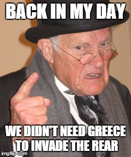 Back In My Day Meme | BACK IN MY DAY WE DIDN'T NEED GREECE TO INVADE THE REAR | image tagged in memes,back in my day | made w/ Imgflip meme maker